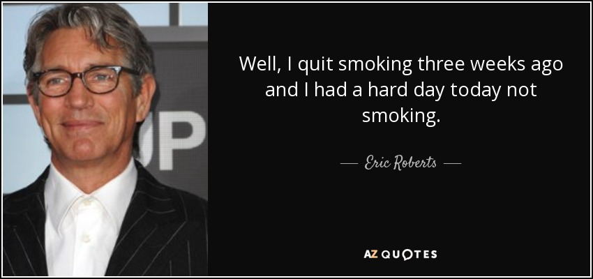 Well, I quit smoking three weeks ago and I had a hard day today not smoking. - Eric Roberts