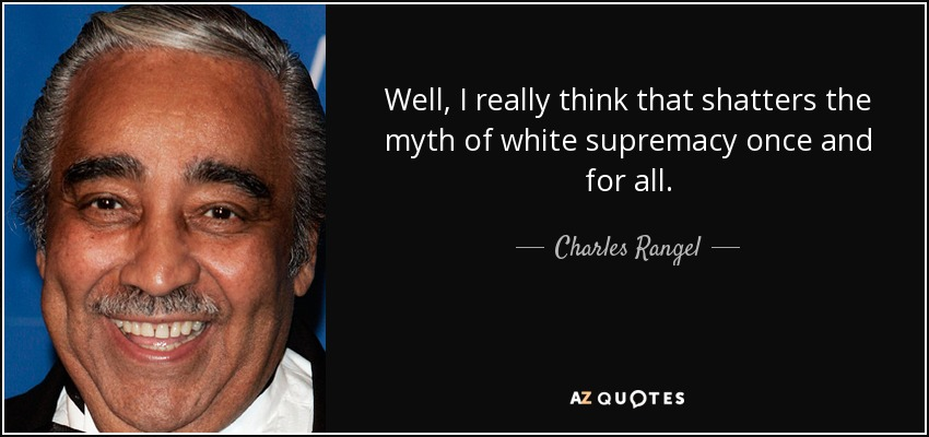 Well, I really think that shatters the myth of white supremacy once and for all. - Charles Rangel