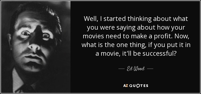 Well, I started thinking about what you were saying about how your movies need to make a profit. Now, what is the one thing, if you put it in a movie, it'll be successful? - Ed Wood