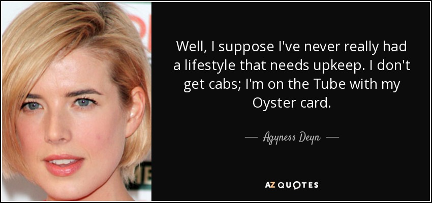 Well, I suppose I've never really had a lifestyle that needs upkeep. I don't get cabs; I'm on the Tube with my Oyster card. - Agyness Deyn