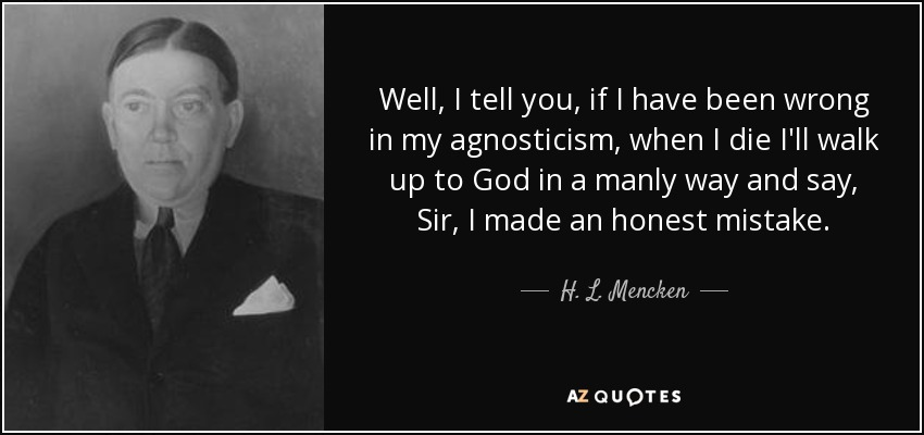 Well, I tell you, if I have been wrong in my agnosticism, when I die I'll walk up to God in a manly way and say, Sir, I made an honest mistake. - H. L. Mencken