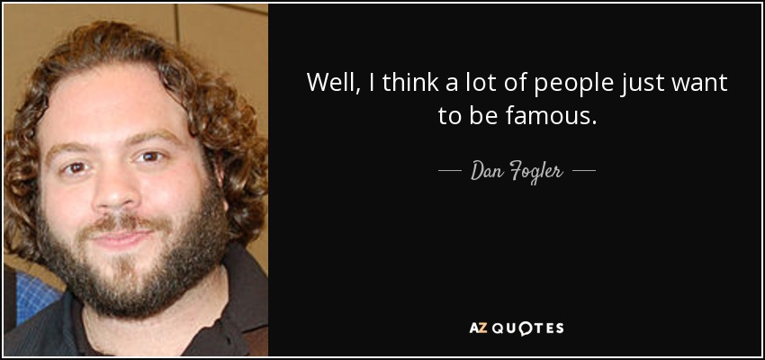 Well, I think a lot of people just want to be famous. - Dan Fogler