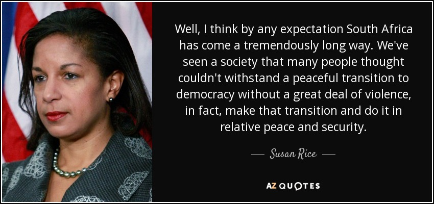 Well, I think by any expectation South Africa has come a tremendously long way. We've seen a society that many people thought couldn't withstand a peaceful transition to democracy without a great deal of violence, in fact, make that transition and do it in relative peace and security. - Susan Rice
