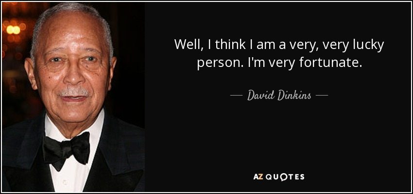 Well, I think I am a very, very lucky person. I'm very fortunate. - David Dinkins