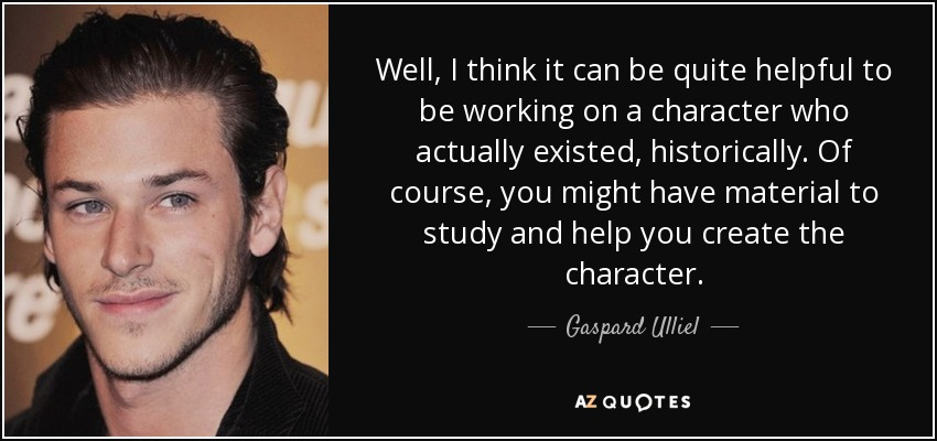 Well, I think it can be quite helpful to be working on a character who actually existed, historically. Of course, you might have material to study and help you create the character. - Gaspard Ulliel