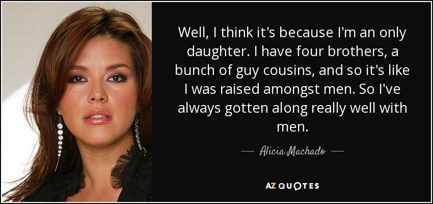 Well, I think it's because I'm an only daughter. I have four brothers, a bunch of guy cousins, and so it's like I was raised amongst men. So I've always gotten along really well with men. - Alicia Machado