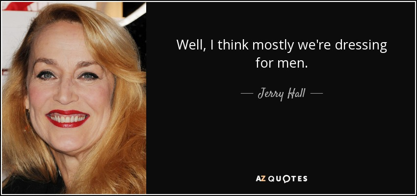 Well, I think mostly we're dressing for men. - Jerry Hall