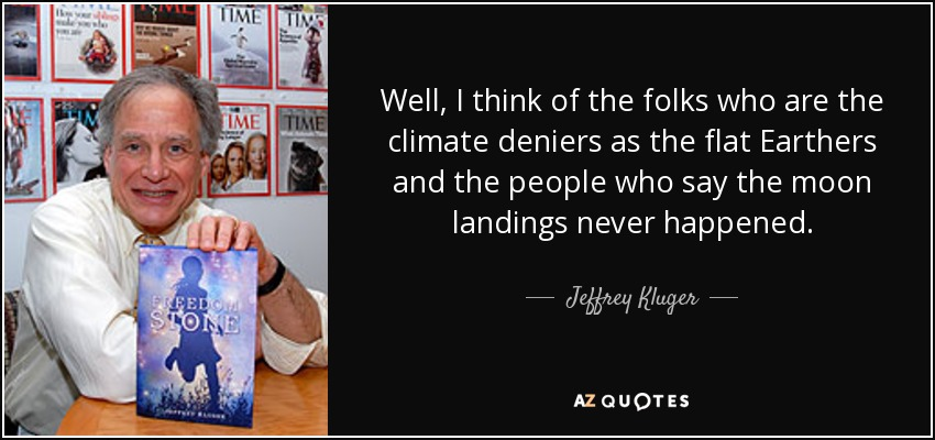 Well, I think of the folks who are the climate deniers as the flat Earthers and the people who say the moon landings never happened. - Jeffrey Kluger