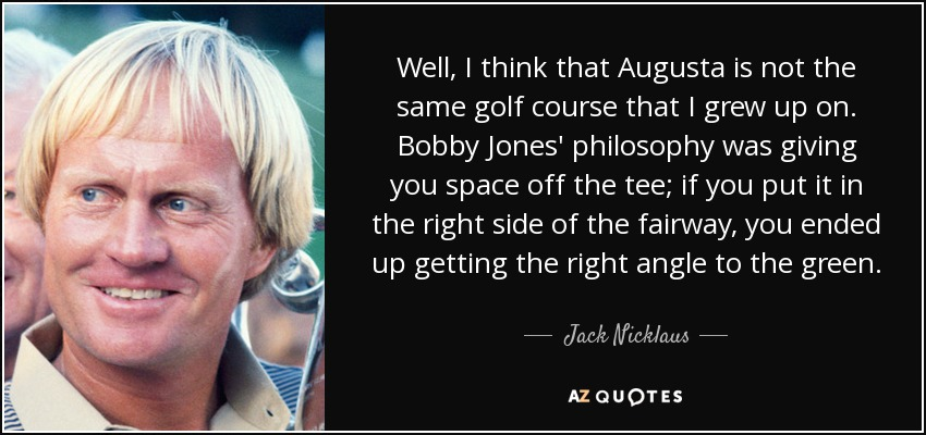 Well, I think that Augusta is not the same golf course that I grew up on. Bobby Jones' philosophy was giving you space off the tee; if you put it in the right side of the fairway, you ended up getting the right angle to the green. - Jack Nicklaus
