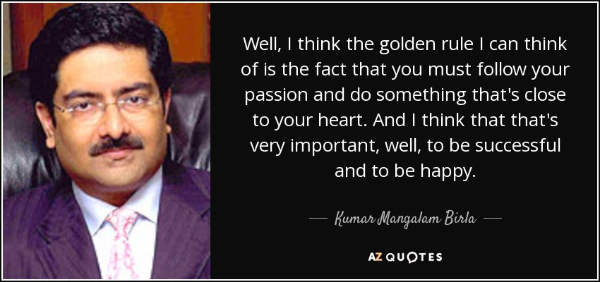 Well, I think the golden rule I can think of is the fact that you must follow your passion and do something that's close to your heart. And I think that that's very important, well, to be successful and to be happy. - Kumar Mangalam Birla