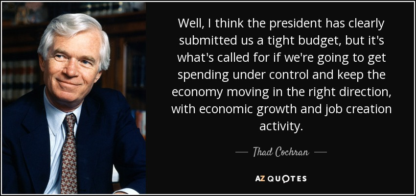 Well, I think the president has clearly submitted us a tight budget, but it's what's called for if we're going to get spending under control and keep the economy moving in the right direction, with economic growth and job creation activity. - Thad Cochran