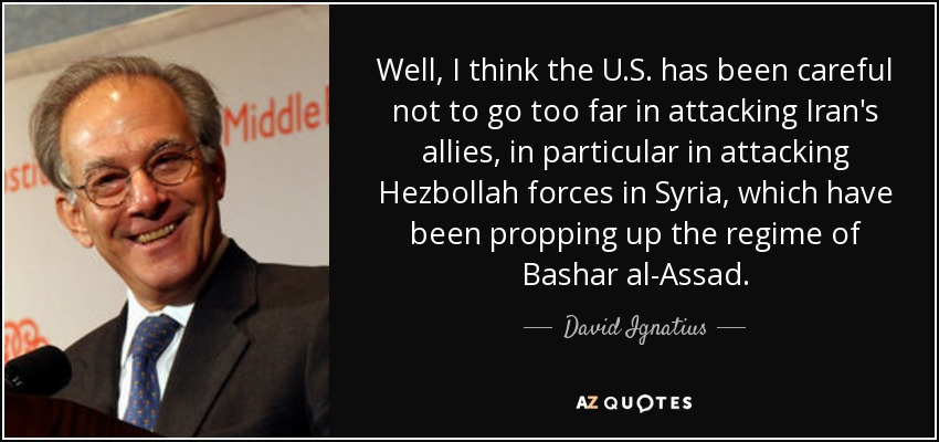 Well, I think the U.S. has been careful not to go too far in attacking Iran's allies, in particular in attacking Hezbollah forces in Syria, which have been propping up the regime of Bashar al-Assad. - David Ignatius
