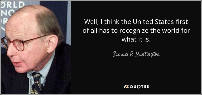 Well, I think the United States first of all has to recognize the world for what it is. - Samuel P. Huntington