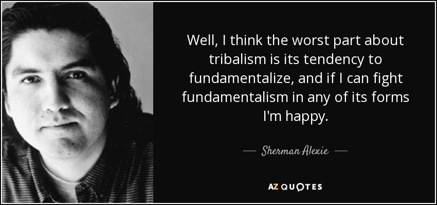 Well, I think the worst part about tribalism is its tendency to fundamentalize, and if I can fight fundamentalism in any of its forms I'm happy. - Sherman Alexie