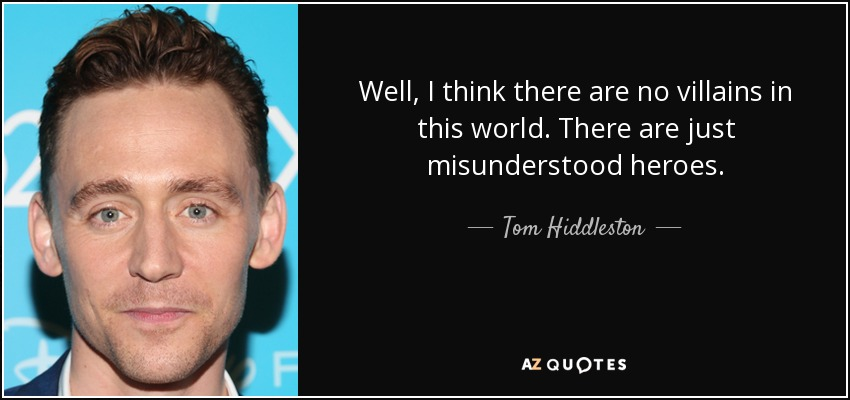 Well, I think there are no villains in this world. There are just misunderstood heroes. - Tom Hiddleston