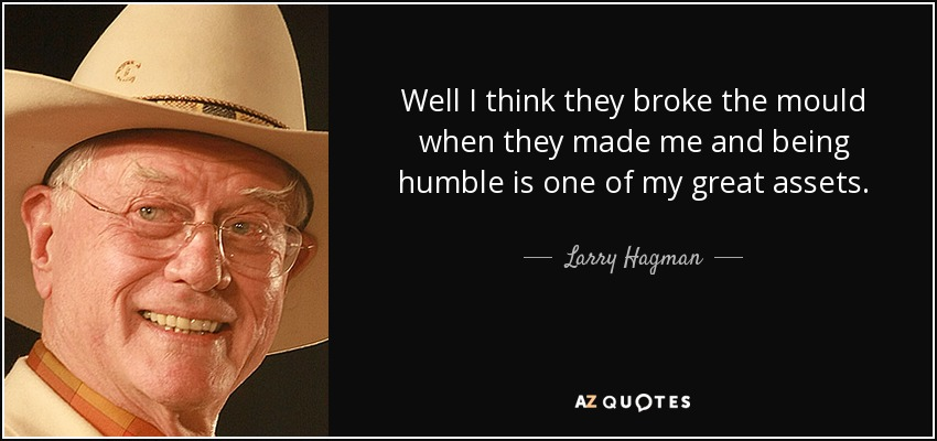 Well I think they broke the mould when they made me and being humble is one of my great assets. - Larry Hagman