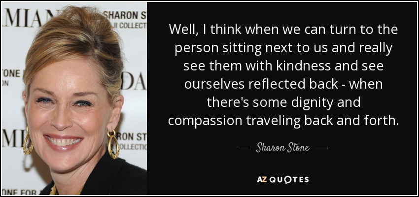 Well, I think when we can turn to the person sitting next to us and really see them with kindness and see ourselves reflected back - when there's some dignity and compassion traveling back and forth. - Sharon Stone