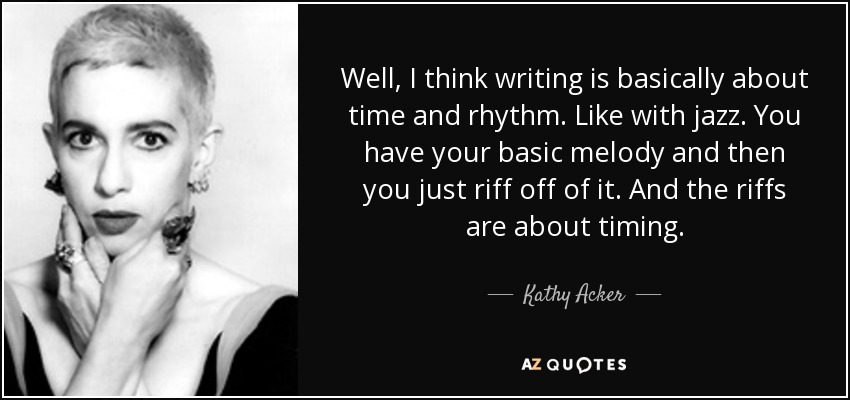 Well, I think writing is basically about time and rhythm. Like with jazz. You have your basic melody and then you just riff off of it. And the riffs are about timing. - Kathy Acker