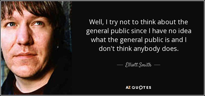 Well, I try not to think about the general public since I have no idea what the general public is and I don't think anybody does. - Elliott Smith