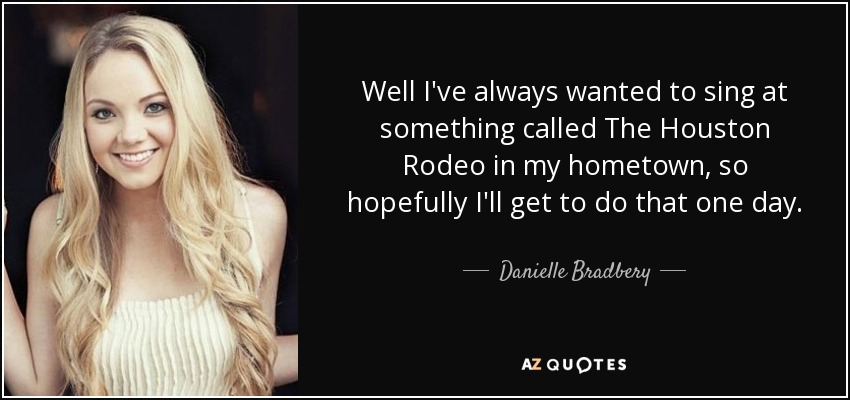 Well I've always wanted to sing at something called The Houston Rodeo in my hometown, so hopefully I'll get to do that one day. - Danielle Bradbery