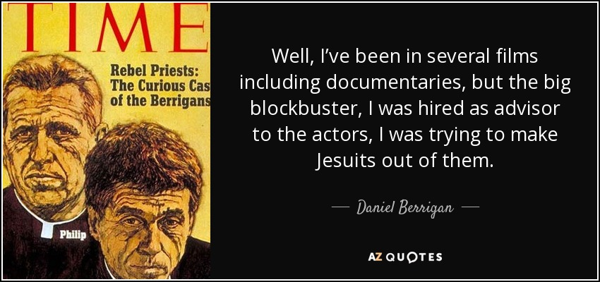 Well, I've been in several films including documentaries, but the big blockbuster, I was hired as advisor to the actors, I was trying to make Jesuits out of them. - Daniel Berrigan