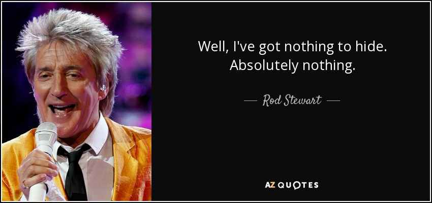 Well, I've got nothing to hide. Absolutely nothing. - Rod Stewart