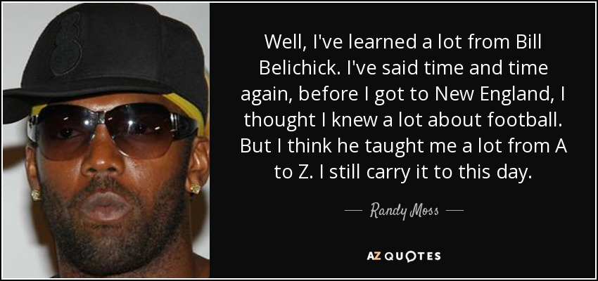 Well, I've learned a lot from Bill Belichick. I've said time and time again, before I got to New England, I thought I knew a lot about football. But I think he taught me a lot from A to Z. I still carry it to this day. - Randy Moss
