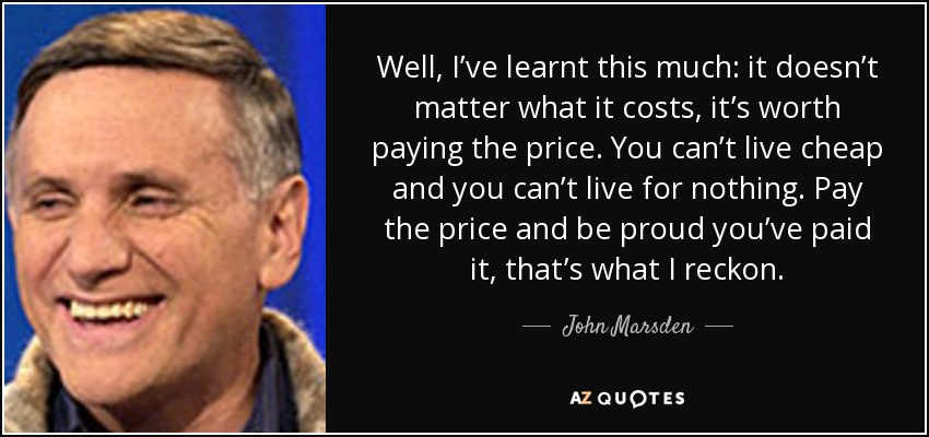 Well, I've learnt this much: it doesn't matter what it costs, it's worth paying the price. You can't live cheap and you can't live for nothing. Pay the price and be proud you've paid it, that's what I reckon. - John Marsden