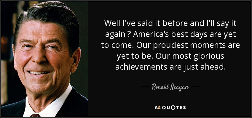 Well I've said it before and I'll say it again — America's best days are yet to come. Our proudest moments are yet to be. Our most glorious achievements are just ahead. - Ronald Reagan