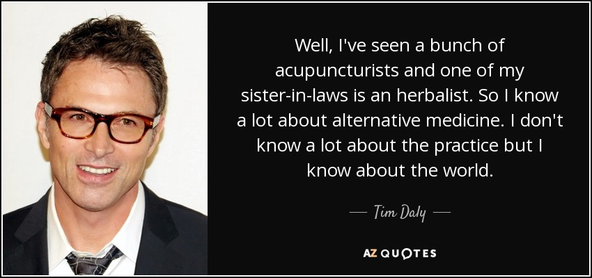 Well, I've seen a bunch of acupuncturists and one of my sister-in-laws is an herbalist. So I know a lot about alternative medicine. I don't know a lot about the practice but I know about the world. - Tim Daly