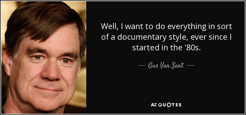 Well, I want to do everything in sort of a documentary style, ever since I started in the '80s. - Gus Van Sant