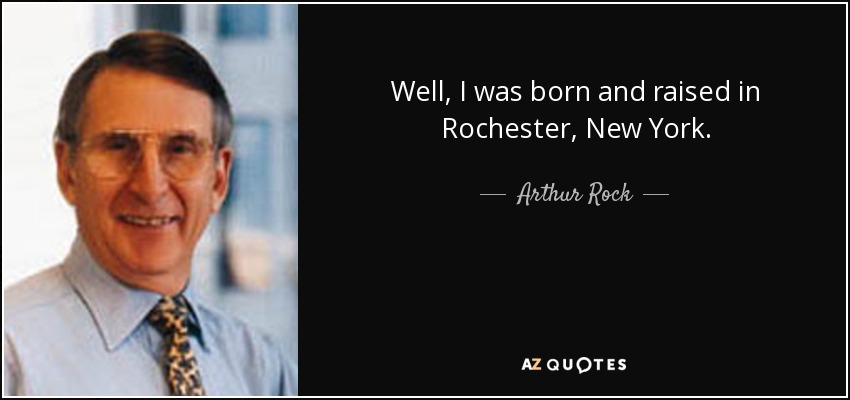 Well, I was born and raised in Rochester, New York. - Arthur Rock