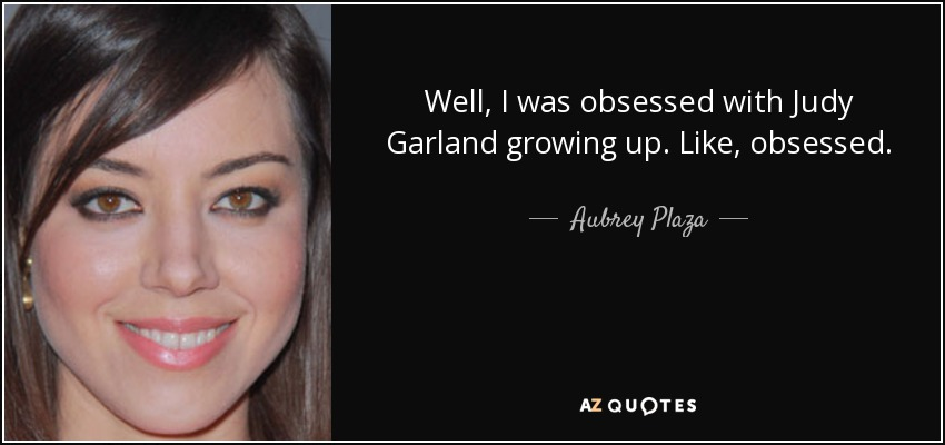 Well, I was obsessed with Judy Garland growing up. Like, obsessed. - Aubrey Plaza