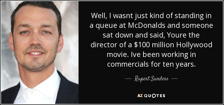 Well, I wasnt just kind of standing in a queue at McDonalds and someone sat down and said, Youre the director of a $100 million Hollywood movie. Ive been working in commercials for ten years. - Rupert Sanders