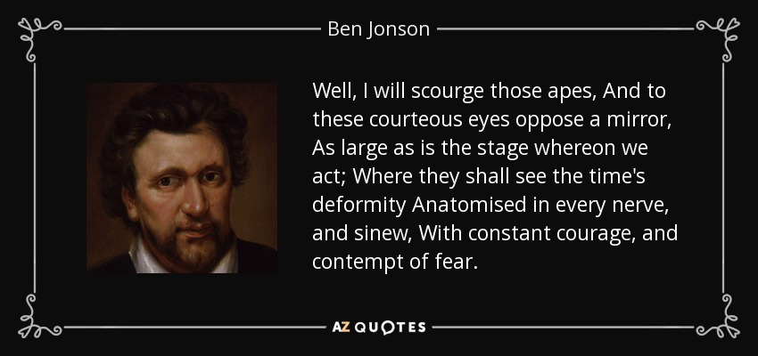Well, I will scourge those apes, And to these courteous eyes oppose a mirror, As large as is the stage whereon we act; Where they shall see the time's deformity Anatomised in every nerve, and sinew, With constant courage, and contempt of fear. - Ben Jonson