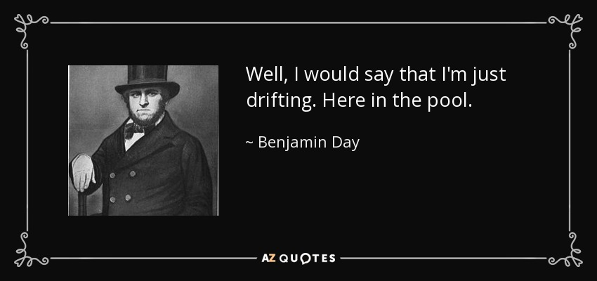 Well, I would say that I'm just drifting. Here in the pool. - Benjamin Day