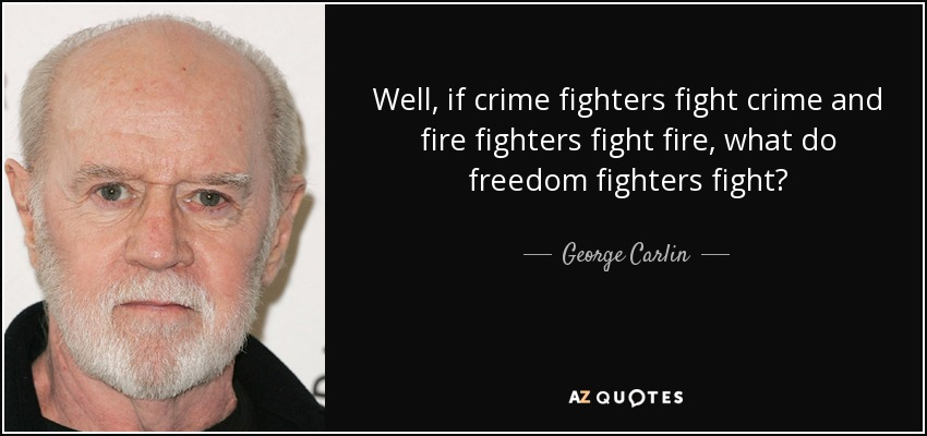 Well, if crime fighters fight crime and fire fighters fight fire, what do freedom fighters fight? - George Carlin