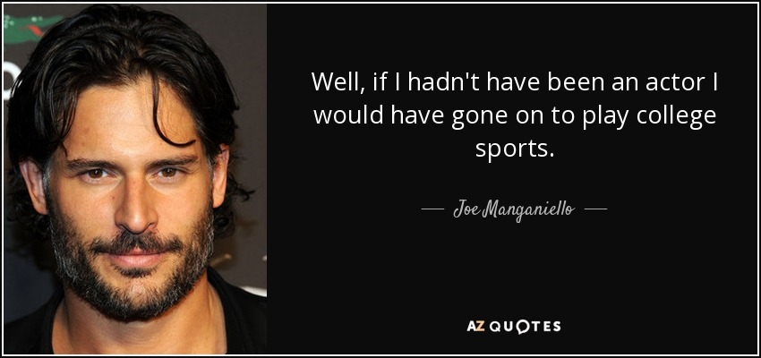 Well, if I hadn't have been an actor I would have gone on to play college sports. - Joe Manganiello