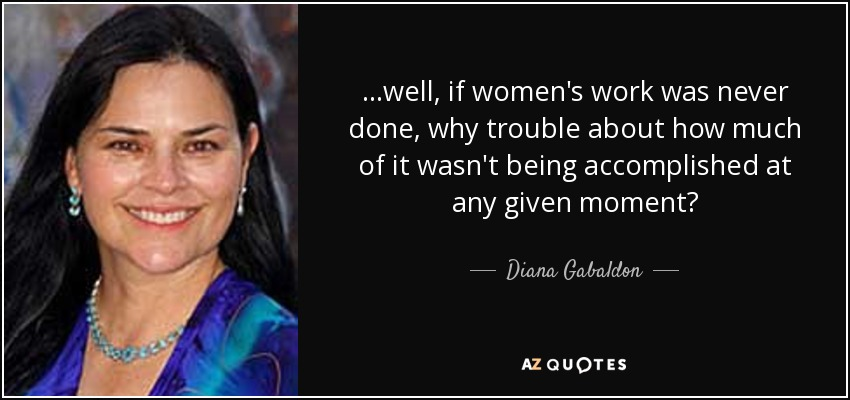 ...well, if women's work was never done, why trouble about how much of it wasn't being accomplished at any given moment? - Diana Gabaldon