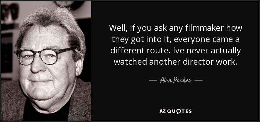 Well, if you ask any filmmaker how they got into it, everyone came a different route. Ive never actually watched another director work. - Alan Parker