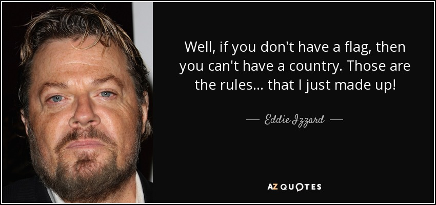 Well, if you don't have a flag, then you can't have a country. Those are the rules... that I just made up! - Eddie Izzard