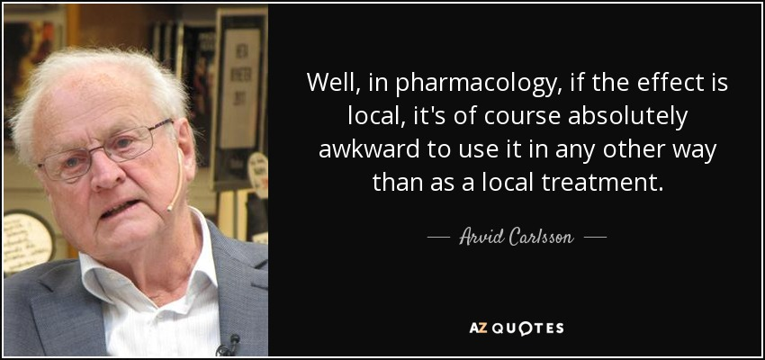 Well, in pharmacology, if the effect is local, it's of course absolutely awkward to use it in any other way than as a local treatment. - Arvid Carlsson