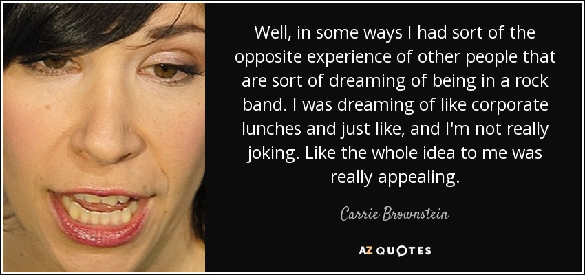 Well, in some ways I had sort of the opposite experience of other people that are sort of dreaming of being in a rock band. I was dreaming of like corporate lunches and just like, and I'm not really joking. Like the whole idea to me was really appealing. - Carrie Brownstein