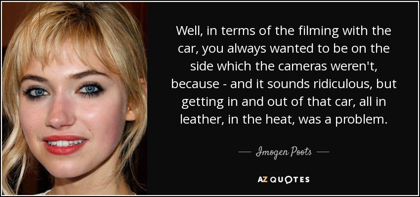 Well, in terms of the filming with the car, you always wanted to be on the side which the cameras weren't, because - and it sounds ridiculous, but getting in and out of that car, all in leather, in the heat, was a problem. - Imogen Poots