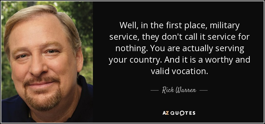 Well, in the first place, military service, they don't call it service for nothing. You are actually serving your country. And it is a worthy and valid vocation. - Rick Warren