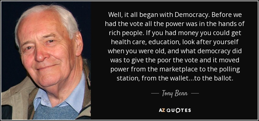 Well, it all began with Democracy. Before we had the vote all the power was in the hands of rich people. If you had money you could get health care, education, look after yourself when you were old, and what democracy did was to give the poor the vote and it moved power from the marketplace to the polling station, from the wallet...to the ballot. - Tony Benn