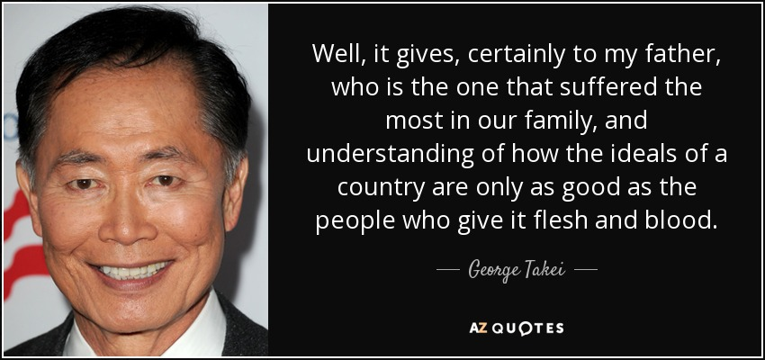 Well, it gives, certainly to my father, who is the one that suffered the most in our family, and understanding of how the ideals of a country are only as good as the people who give it flesh and blood. - George Takei