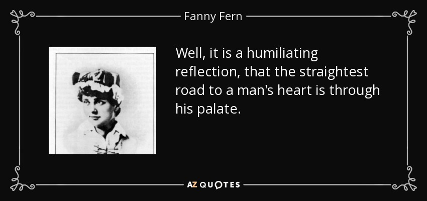 Well, it is a humiliating reflection, that the straightest road to a man's heart is through his palate. - Fanny Fern
