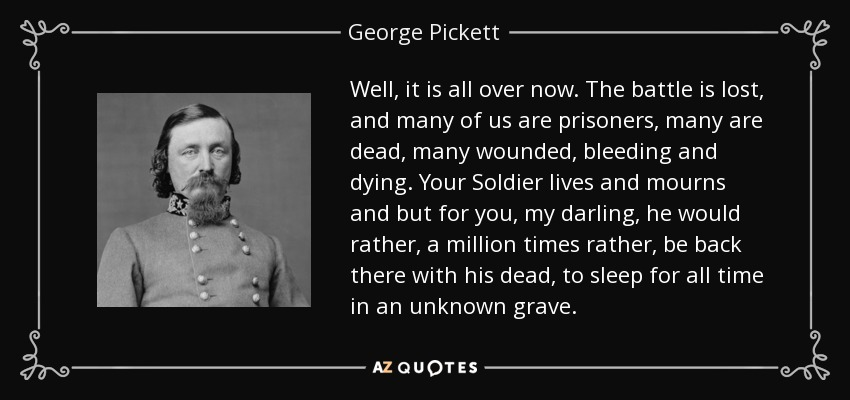 Well, it is all over now. The battle is lost, and many of us are prisoners, many are dead, many wounded, bleeding and dying. Your Soldier lives and mourns and but for you, my darling, he would rather, a million times rather, be back there with his dead, to sleep for all time in an unknown grave. - George Pickett