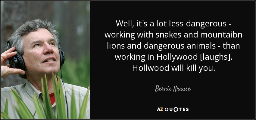 Well, it's a lot less dangerous - working with snakes and mountaibn lions and dangerous animals - than working in Hollywood [laughs]. Hollwood will kill you. - Bernie Krause